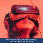 Investimentos em tecnologia devem crescer em 2018.